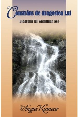 Constrâns de dragostea Lui – Biografia lui Watchman Nee