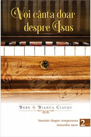 Voi cânta doar despre Isus. Istorisiri despre compunerea imnurilor sacre – volumul 2