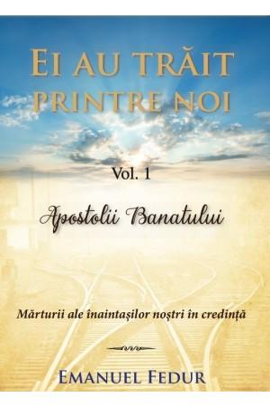 Ei au trăit printre noi - vol. 1 - Apostolii Banatului