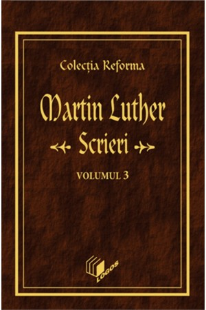 REFORMA - LUTHER: Scrieri, volumul 3