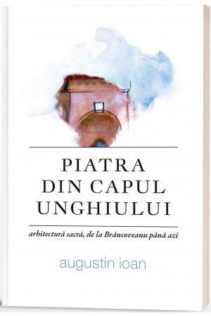 Piatra din capul unghiului: arhitectură sacră, de la Brâncoveanu până azi