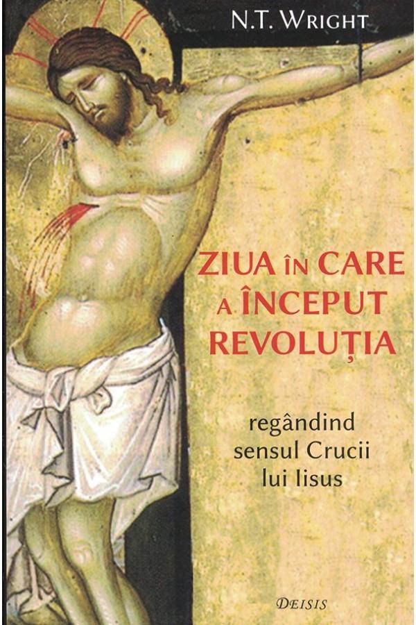 Ziua în care a început revoluția. Regândind sensul Crucii lui Iisus